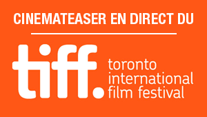 Cinemateaser en direct du Festival de Toronto